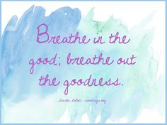 Breathe in the good; breathe out the goodness. - Sandra Galati :: wordhugs.org