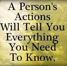 A persons actions will tell you everything you need to know.