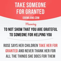 """""""Take someone for granted"""" means """"to not show that you are grateful to someone for helping you"""". Example: Rose says her children take her for granted and never thank her for all the things she does for them. Learning English can be fun! English Phrases, Learn English Words, English Study, English Lessons, English Tips, English Language Learning, Teaching English, English Vocabulary, English Grammar"""