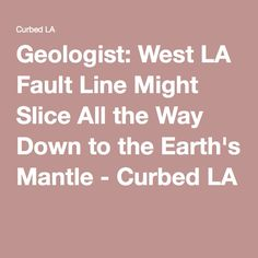 Geologist: West LA Fault Line Might Slice All the Way Down to the Earth's Mantle - Curbed LA