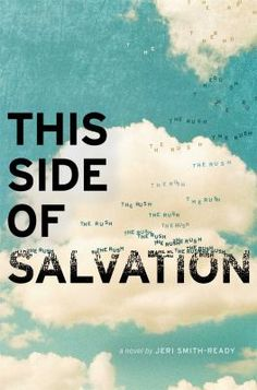 This Side of Salvation / by Jeri Smith-Ready. After his older brother is killed, David turns to anger and his parents to religion, but just as David's life is beginning to make sense again his parents press him and his sister to join them in cutting worldly ties to prepare for the Rush, when the faithful will be whisked off to heaven.