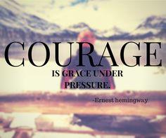 """Courage is grace under pressure"" Ernest Hemingway"