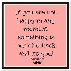If you are not happy in any moment, something is out of whack and it's you! Abraham-Hicks Quotes (AHQ3218) #happy