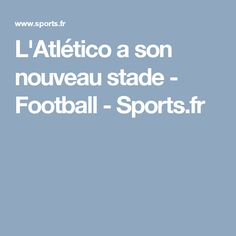 L'Atlético a son nouveau stade - Football - Sports.fr