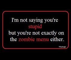 ゝ。I'm not saying you're stupid, but you're not exactly on the zombie menu either, Zombie Survival Guide, Walking Dead Funny, Zombie Attack, Zombie Party, Geek Out, Smart People, Zombie Apocalypse, Talking To You, Writing Prompts