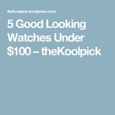 5 Good Looking Watches Under $100 – theKoolpick