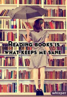 There are so many times in my life when I would not have survived without reading. Sometimes for whole days...