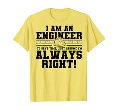 Amazon.com: I am an engineer, to save time let's assume i am right T-Shirt: Clothing