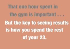 """That one hour spent in the gym is important...but the key to seeing results is how you spend the rest of your 23."""