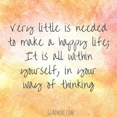 """""""Very little is needed to make a happy life; It it all within yourself, in your way of thinking.""""  For more uplifting and inspiring quotes, click on the image above!"""