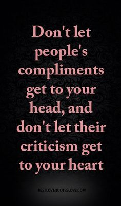don't let people's compliments get to your head, and don't let their criticism get to your heart
