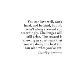 """You can love well, work hard, and be kind, but life won't always reward you accordingly. Challenges will still arise. The reward is knowing in your heart that you are doing the best you can with what you've got. - Dr Rebecca Ray (@drrebeccaray) on Instagram: """"I see you doing the best you can """""""