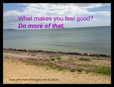 What makes you feel good? Do more of that.