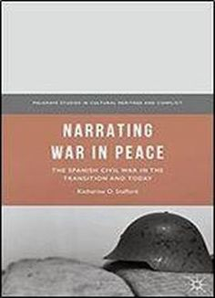 Narrating War In Peace: The Spanish Civil War In The Transition And Today (palgrave Studies In Cultural Heritage And Conflict) free ebook
