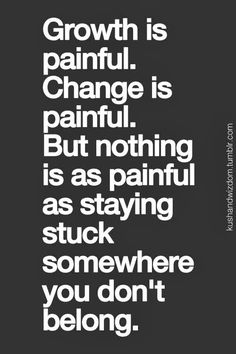 """""""Growth is painful. Change is painful. But nothing is as painful as staying stuck somewhere you don't belong."""" Inspirational Quotes Pictures, Great Quotes, Quotes To Live By, Motivational Quotes, Change Quotes, Quotes Images, Words Quotes, Me Quotes, Friend Quotes"""