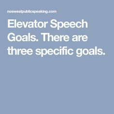 Elevator Speech Goals. There are three specific goals.