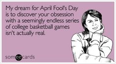 My dream for April Fool's Day is to discover your obsession with a seemingly endless series of college basketball games isn't actually real. ecard