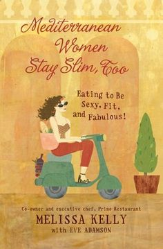 Mediterranean Women Stay Slim, Too: Eating to Be Sexy, Fit, and Fabulous