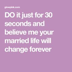 DO it just for 30 seconds and believe me your married life will change forever