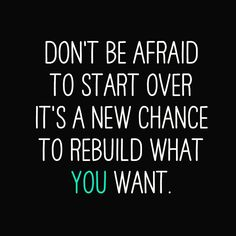 Don't be afraid to start over, it's a new chance to rebuild what you want.