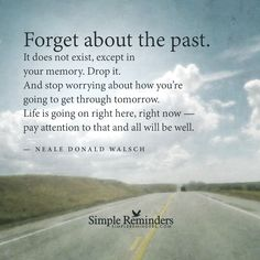 """""""Forget about the past. It doesn't exist, except in your memory. Drop it. And stop worrying about how you're going to get through tomorrow. Life is going on right here, right now - pay attention to that and all will be well."""" ~ Neale Donald Walsch"""