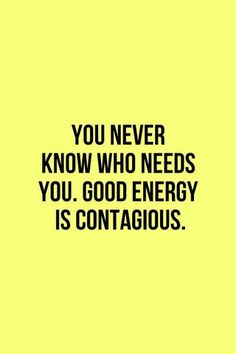 You Never Know Who Needs You. Good Energy Is Contagious. Positive thoughts bring good energy your way. Pass that good energy on today. Words Quotes, Me Quotes, Motivational Quotes, Inspirational Quotes, Famous Quotes, Monday Quotes, Life Quotes Love, Great Quotes, Quotes To Live By