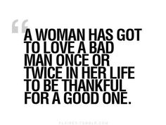 """A woman has got to love a bad man once or twice in her life to be thankful for a good one."""