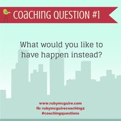 Coaching Question Series - What would you like to have happen instead?