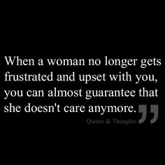 When a woman no longer gets frustrated and upset with you, you can almost guarantee that she doesn't care anymore.