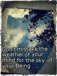 Dont' mistake the weather of your mind for the sky of your Being. Jeff Foster