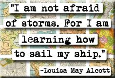 """:: """"i am not afraid of storms. for i am learning how to sail my ship."""" - louisa may alcott"""