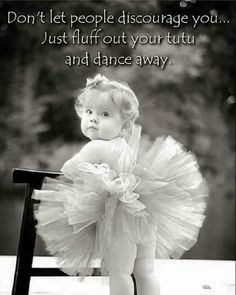 Don't let people discourage you. Just fluff out your tutu and dance. Happy Kids Quotes, Quotes For Kids, Quotes Children, Happy Children, Wisdom Quotes, Words Quotes, Jolie Phrase, Dance Quotes, Learn To Dance