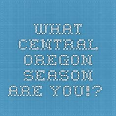 What Central Oregon Season are you!?