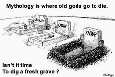 Atheism, Religion, God is Imaginary. Mythology is where old gods go to die. Isn't it time to dig a fresh grave? Atheist Humor, Athiest, Anti Religion, Thought Provoking, Mythology, Politics, Freedom, Doubting Thomas, Faith Church