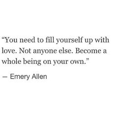 """You need to fill yourself up with love. Not anyone else. Become a whole being on your own."" - Emery Allen"
