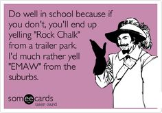 Do well in school because if you don't, you'll end up yelling 'Rock Chalk' from a trailer park. I'd much rather yell 'EMAW' from the suburbs.