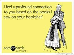 How true this is; I am drawn to bookshelves when I am in other's homes. Love to see what their fav books are.