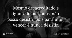 Mesmo desacreditado e ignorado por todos, não posso desistir, pois para mim, vencer é nunca desistir. — Albert Einstein