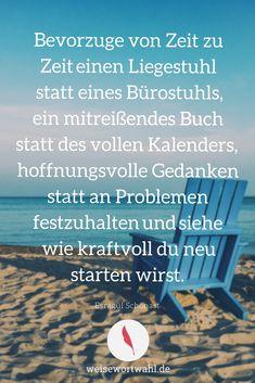Bevorzuge von Zeit zu Zeit einen Liegestuhl statt eines Bürostuhls, ein mitreißendes Buch statt des vollen Kalenders, hoffnungsvolle Gedanken statt an Problemen festzuhalten und siehe wie kraftvoll du neu starten wirst. - Esragül Schönast