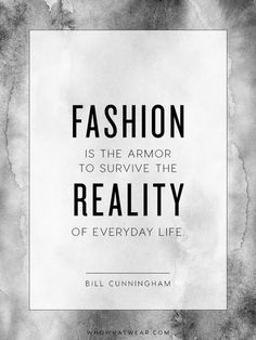 """""""Fashion is the armor to survive the reality of everyday life."""" - Bill Cunningham"""