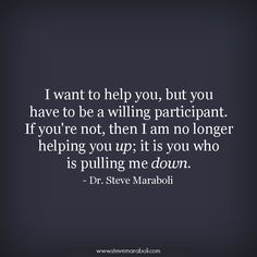 """I want to help you, but you have to be a willing participant. If you're not, then I am no longer helping you up; it is you who is pulling me down."" - Steve Maraboli #quote"