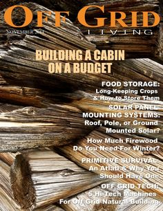 Off Grid Living - NOVEMBER 2014 - In This Issue: Building a Cabin on a Budget, Solar Panel Mounting Systems, Winter Food Storage, How Much Firewood Do You Need, Atlatl & Why You Need One, NEW SECTION: Off Grid Tech!