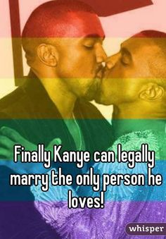 """Finally Kanye can legally marry the only person he loves!"""