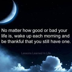 No Matter How Good Or Bad Your Life Is, Wake Up Each Morning And Be Thankful That You Still Have One ...