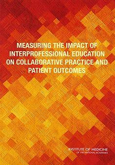 Measuring the Impact of Interprofessional Education on Co... https://www.amazon.com/dp/0309372828/ref=cm_sw_r_pi_dp_x_tnuCzbV40782C