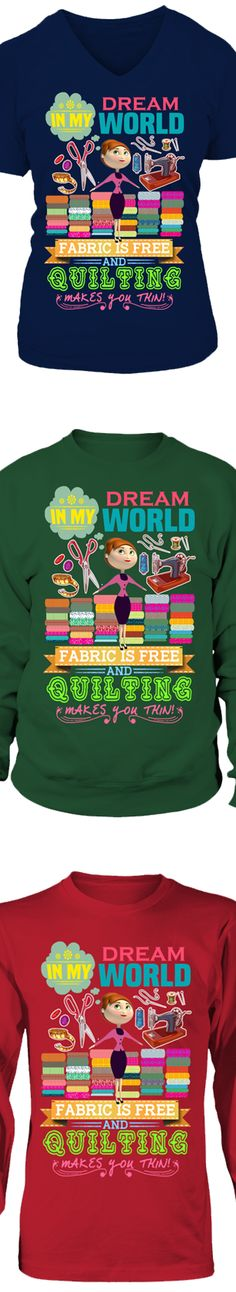 In My Dream World Fabric Is Free And Quilting Makes You Thin...  Show your love of Quilting with this design printed in the USA.  Available in Gildan Cotton T-Shirt / V-Neck / Long-Sleeve / Sweatshirt.   US/Canada orders are delivered in 10-14 days.
