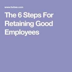 The 6 Steps For Retaining Good Employees