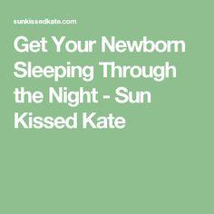 Get Your Newborn Sleeping Through the Night - Sun Kissed Kate
