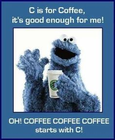 """Cookie Monster coffee quote  Yes! The best things start with """"C"""". Coffee, cookies, chocolate..."""