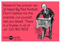 Research has proven we all bleed Big Red football. Don't believe me the scientist, cut yourself, red you bleed! There is a Husker in all of us! GO BIG RED!